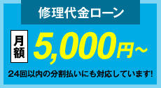 修理代金ローン 月額5,000円~24回以内の分割払いにも対応しています!