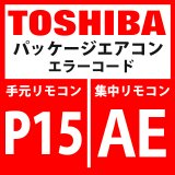 東芝 パッケージエアコン エラーコード:P15 / AE 「ガスリーク検出(TS1条件)」 【インターフェイス基板】